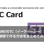 法人企業向けETC(イーティーシー)カードを短期間で作る方法をまとめてみた