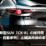 マツダ新型SUV「CX-8」の維持費(保険・燃費・自動車税)と解決方法のまとめ