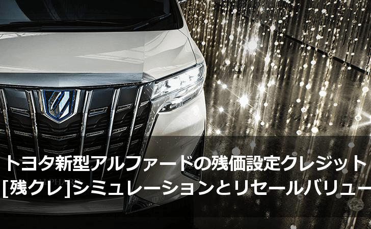トヨタ新型アルファードの残価設定型クレジット(残クレ)シミュレーションとリセールバリューまとめ
