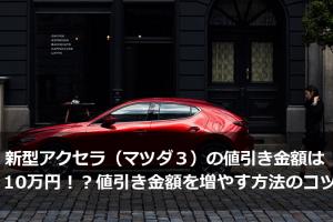 新型アクセラ(マツダ3)の値引き金額は10万円!?値引き金額を増やす方法は?