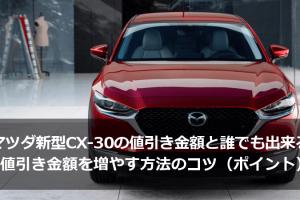 マツダ新型CX-30の値引き金額と値引き金額を増やす方法のコツ(ポイント)まとめ