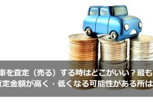 車を査定(売る)する時はどこがいい?最も査定金額が高く・低くなる可能性があるサービスは?