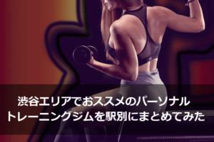 渋谷エリアでおススメのパーソナルトレーニングジムを駅別にまとめてみた