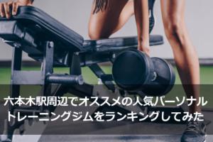 六本木駅周辺でオススメの人気パーソナルトレーニングジムをランキングしてみた